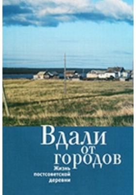 Вдали от городов : Жизнь постсоветской деревни: сборник статей