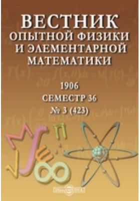 Вестник опытной физики и элементарной математики : Семестр 36: журнал. 1906. № 3 (423)