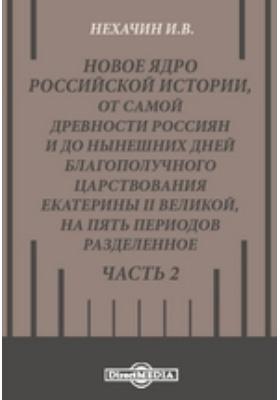 Новое ядро российской истории, от самой древности россиян и до нынешних дней благополучного царствования Екатерины II Великой, на пять периодов разделенное, Ч. 2
