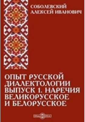 Опыт русской диалектологии: монография. Вып. 1. Наречия великорусское и белорусское