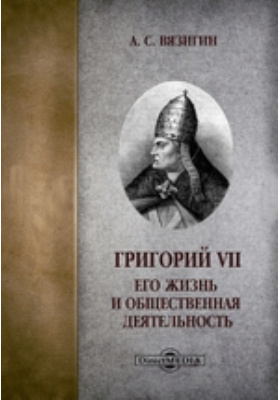 Григорий VII. Его жизнь и общественная деятельность