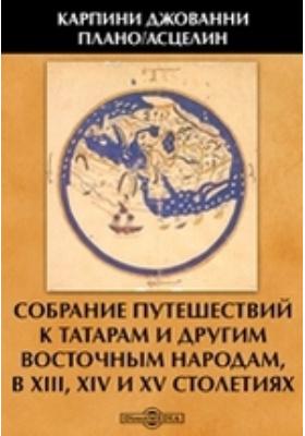 Собрание путешествий к татарам и другим восточным народам, в XIII, XIV и XV столетиях: документально-художественная