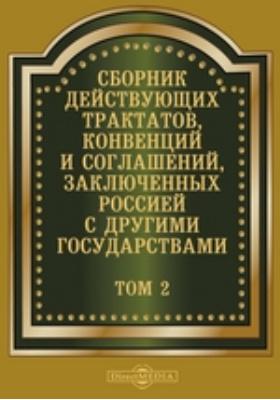 Сборник действующих трактатов, конвенций и соглашений, заключенных Россией с другими государствами. Т. 2