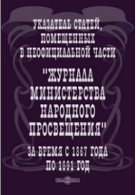 """Указатель статей, помещенных в неофициальной части """"Журнала Министерства Народного Просвещения"""" за время с 1867 года по 1891 год. 1894"""