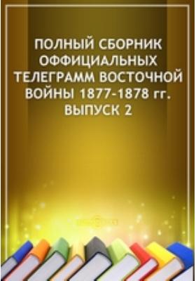 Полный сборник оффициальных телеграмм восточной войны 1877-1878 гг. Вып. 2