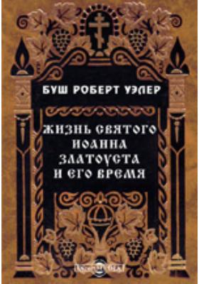 Жизнь святого Иоанна Златоуста и его время: документально-художественная литература