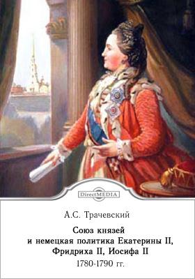Союз князей и немецкая политика Екатерины II, Фридриха II, Иосифа II. 1780-1790 гг.: монография