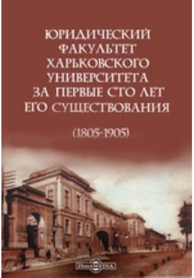 Юридический факультет Харьковского университета за первые сто лет его существования (1805-1905)