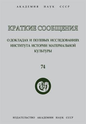 Краткие сообщения о докладах и полевых исследованиях Института истории материальной культуры. Вып. 74