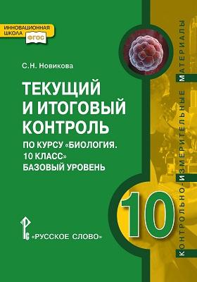 Текущий и итоговый контроль по курсу «Биология. 10 класс». Базовый уровень : контрольно-измерительные материалы: методическое пособие