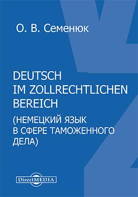 Deutsch im zollrechtlichen Bereich = Немецкий язык в сфере таможенного дела: учебное пособие по немецкому языку