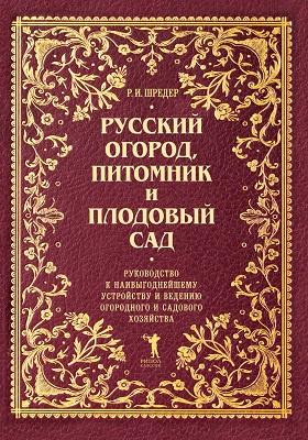 Русский огород, питомник и плодовый сад : руководство к наивыгоднейшему устройству и ведению огородного и садового хозяйства