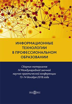 Информационные технологии в профессиональном образовании : сборник материалов IV Международной заочной научно-практической конференции 13–14 декабря 2018 года: материалы конференций