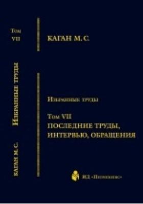 Избранные труды  : в VII томах. Том VII. Последние труды, интервью, обращения