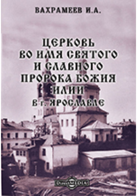 Церковь во имя святого и славного пророка Божия Илии в г. Ярославле: духовно-просветительское издание
