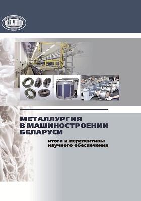 Металлургия в машиностроении Беларуси : итоги и перспективы научного обеспечения: сборник научных трудов