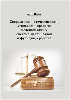 Современный отечественный уголовный процесс : целеполагание, система целей, задач и функций, средства: монография