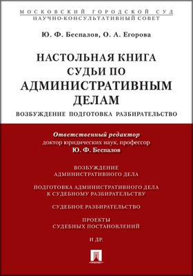 Настольная книга судьи по административным делам : возбуждение, подготовка, разбирательство: практическое пособие