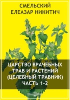 Царство врачебных трав и растений (целебный травник): научно-популярное издание, Ч. 1-2