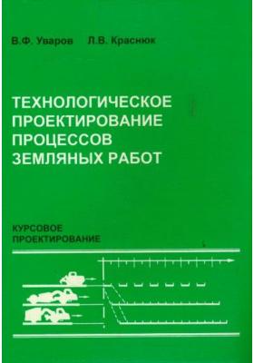 Технологическое проектирование процессов земляных работ. Курсовое проектирование : Учебное пособие для вузов. 2-е издание, переработанное и дополненное