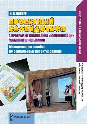 Проектный калейдоскоп в программе воспитания и социализации младших школьников: пространство проектных инициатив : методическое пособие по социальному проектированию