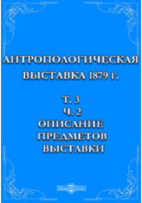 Антропологическая выставка 1879 г. Т. 3, Ч. 2. Описание предметов выставки