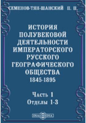 История полувековой деятельности Императорского Русского географического общества. 1845-1895, Ч. 1. Отделы 1-3