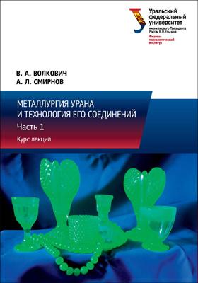 Металлургия урана и технология его соединений: курс лекций : в 3 ч., Ч. 1