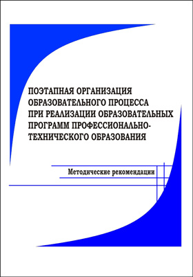 Поэтапная организация образовательного процесса при реализации образовательных программ профессионально-технического образования : методические рекомендации: методическое пособие