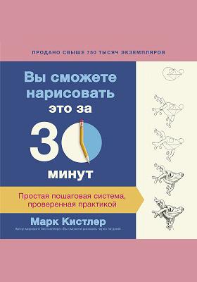 Вы сможете нарисовать это за 30 минут : простая пошаговая система, проверенная практикой: научно-популярное издание