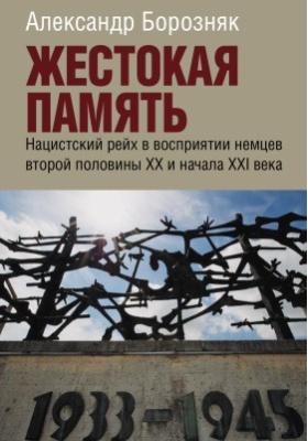 Жестокая память : Нацистский рейх в восприятии немцев второй половины XX и начала XXI века