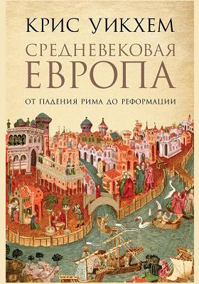 Средневековая Европа : от падения Рима до Реформации: научно-популярное издание