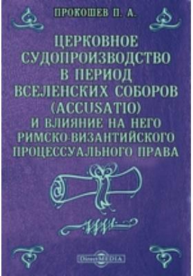 Церковное судопроизводство в период Вселенских соборов (Accusatio) и влияние на него римско-византийского процессуального права