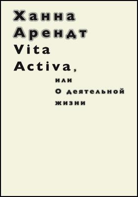 Vita Activa, или  О деятельной жизни: публицистика