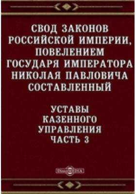 Свод законов Российской империи, повелением государя императора Николая Павловича составленный. Уставы Казенного управления, Ч. 3