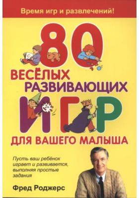 80 весёлых развивающих игр для вашего малыша = Mister Roger's Playtime