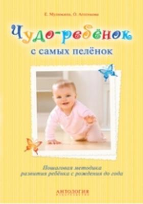 Чудо-ребёнок с самых пелёнок : пошаговая методика развития ребёнка с рождения до года: методическое пособие