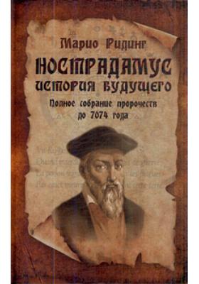 Нострадамус. История будущего = Nostradamus. The Complete Prophecies for the Future : Полное собрание пророчеств до 7074 года