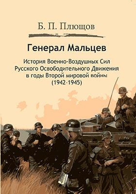 Генерал Мальцев : история Военно-Воздушных Сил Русского Освободительного Движения в годы Второй мировой войны (1942–1945): монография