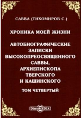 Хроника моей жизни. Автобиографические записки высокопреосвященного Саввы, Архиепископа Тверского и Кашинского. Т. 4