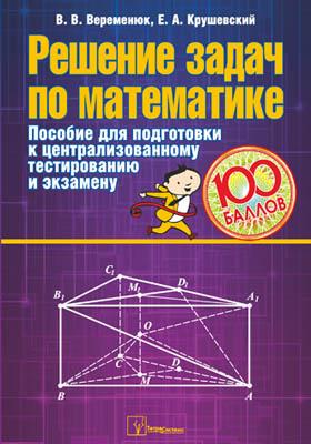 Решение задач по математике : пособие для подготовки к централизованному тестированию и экзамену: пособие для абитуриентов