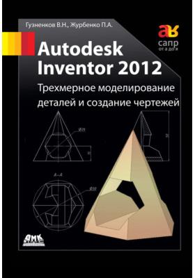 Autodesk Inventor 2012. Трехмерное моделирование деталей и создание чертежей: учебное пособие