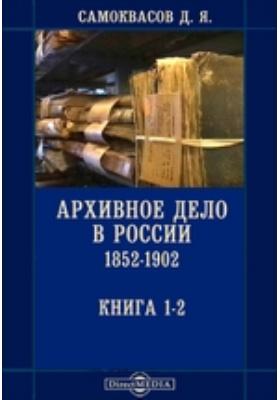 Архивное дело в России 1852-1902. Книга 1-2