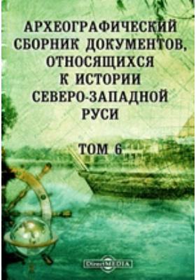 Археографический сборник документов : относящихся к истории Северо-Западной Руси. Т. 6