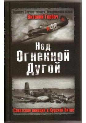 Над Огненной Дугой : Советская авиация в Курской битве