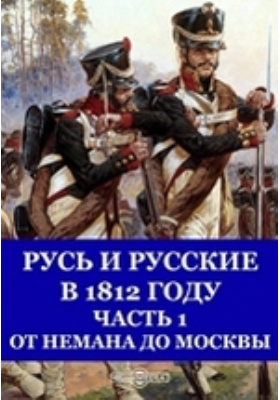 Русь и русские в 1812 году, Ч. 1. От Немана до Москвы