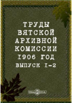 Труды Вятской архивной комиссии 1906 года. Вып. 1-2