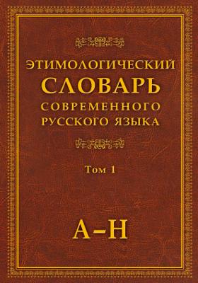 Этимологический словарь современного русского языка: словарь : в 2 томах. Том 1. А–Н