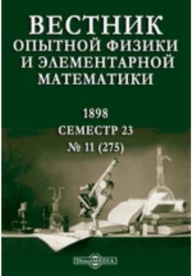 Вестник опытной физики и элементарной математики : Семестр 23: журнал. 1898. № 11 (275)