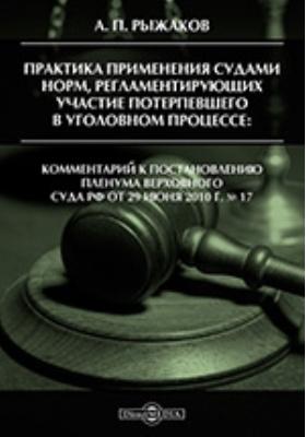 Практика применения судами норм, регламентирующих участие потерпевшего в уголовном процессе. Комментарий к постановлению Пленума Верховного Суда РФ от 29 июня 2010 г. № 17